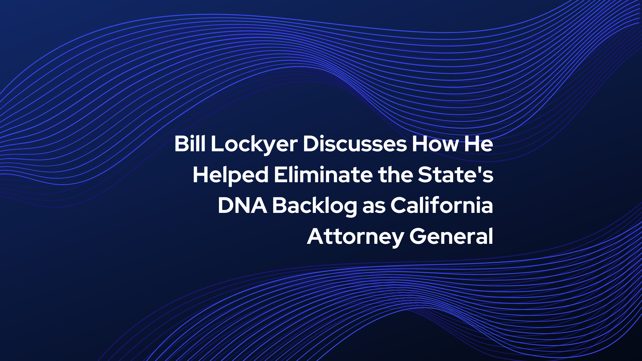 Bill Lockyer Discusses How He Helped Eliminate the States DNA Backlog as California Attorney General